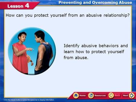Lesson 4 Preventing and Overcoming Abuse How can you protect yourself from an abusive relationship? Identify abusive behaviors and learn how to protect.