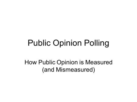 Public Opinion Polling How Public Opinion is Measured (and Mismeasured)