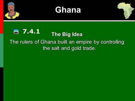 Ghana 7.4.1 The Big Idea The rulers of Ghana built an empire by controlling the salt and gold trade.
