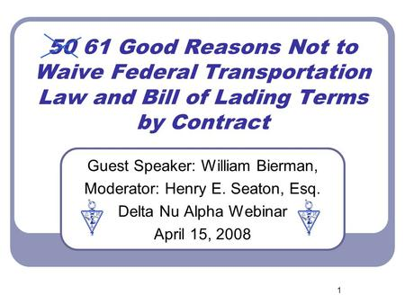 1 50 61 Good Reasons Not to Waive Federal Transportation Law and Bill of Lading Terms by Contract Guest Speaker: William Bierman, Moderator: Henry E. Seaton,
