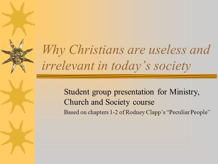 Why Christians are useless and irrelevant in today's society Student group presentation for Ministry, Church and Society course Based on chapters 1-2 of.