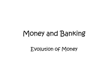 Money and Banking Evolution of Money. Functions of Money Barter Economy –Moneyless economy that relies on trade –Hindered b/c some products offered may.