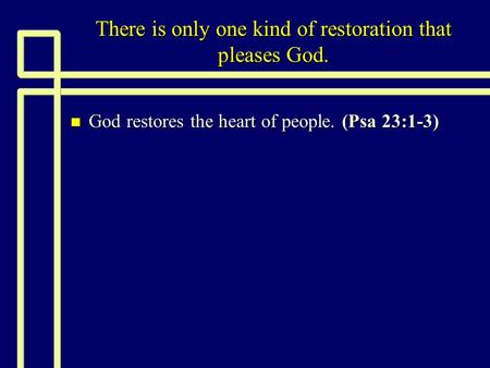 There is only one kind of restoration that pleases God. n God restores the heart of people. (Psa 23:1-3)