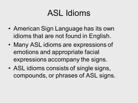 ASL Idioms American Sign Language has its own idioms that are not found in English. Many ASL idioms are expressions of emotions and appropriate facial.