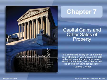 "©The McGraw-Hill Companies, Inc. 2008McGraw-Hill/Irwin Chapter 7 Capital Gains and Other Sales of Property ""If a client asks in any but an extreme case."