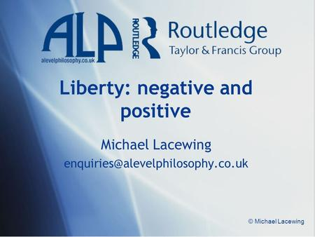 © Michael Lacewing Liberty: negative and positive Michael Lacewing