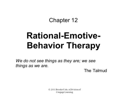 © 2011 Brooks/Cole, A Division of Cengage Learning Chapter 12 Rational-Emotive- Behavior Therapy We do not see things as they are; we see things as we.