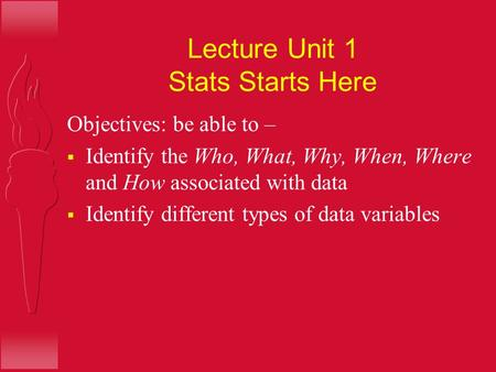 Lecture Unit 1 Stats Starts Here Objectives: be able to –  Identify the Who, What, Why, When, Where and How associated with data  Identify different.