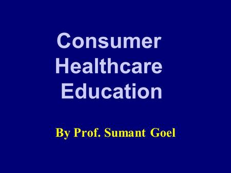 Consumer Healthcare Education By Prof. Sumant Goel.
