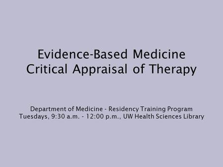 Evidence-Based Medicine Critical Appraisal of Therapy Department of Medicine - Residency Training Program Tuesdays, 9:30 a.m. - 12:00 p.m., UW Health Sciences.