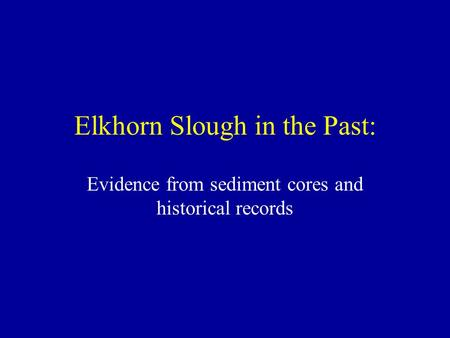 Elkhorn Slough in the Past: Evidence from sediment cores and historical records.