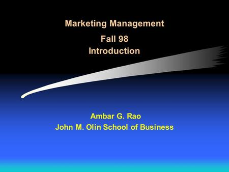 Marketing Management Fall 98 Introduction Ambar G. Rao John M. Olin School of Business.