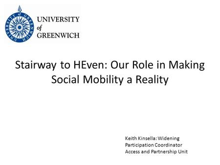 Stairway to HEven: Our Role in Making Social Mobility a Reality Keith Kinsella: Widening Participation Coordinator Access and Partnership Unit.