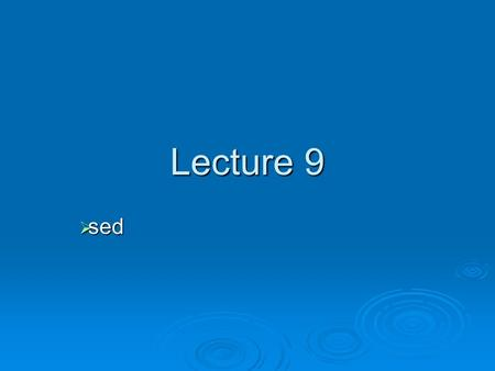 Lecture 9  sed. sed  sed is a stream-oriented editor the input (file/std input) flows through the program sed and is directed the standard output the.