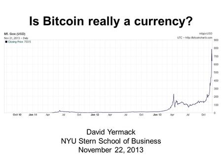 Is Bitcoin really a currency? David Yermack NYU Stern School of Business November 22, 2013.