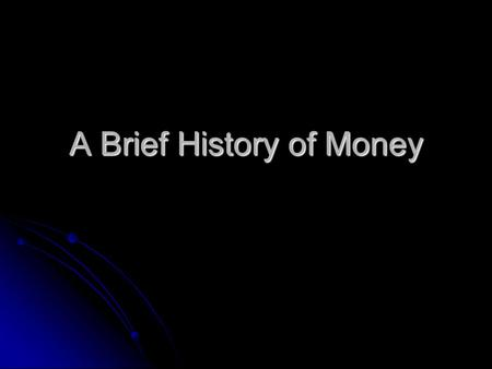 A Brief History of Money. What is Money? We normally think of currency when we think of money. However, more generally speaking, money is any commodity.