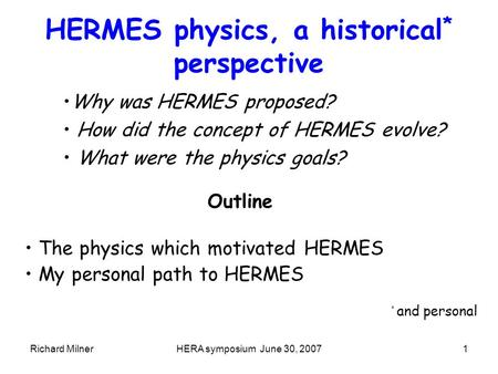 Richard MilnerHERA symposium June 30, 20071 HERMES physics, a historical * perspective Why was HERMES proposed? How did the concept of HERMES evolve? What.