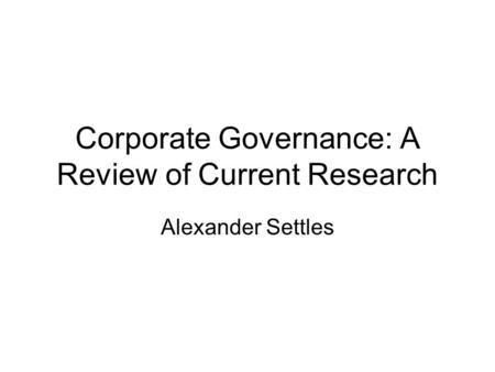 Corporate Governance: A Review of Current Research Alexander Settles.