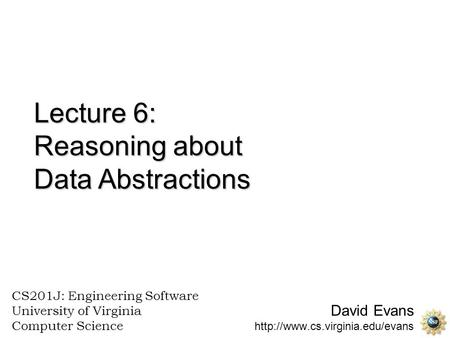 David Evans  CS201J: Engineering Software University of Virginia Computer Science Lecture 6: Reasoning about Data Abstractions.