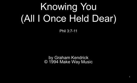 1 Knowing You (All I Once Held Dear) Phil 3:7-11 by Graham Kendrick © 1994 Make Way Music.
