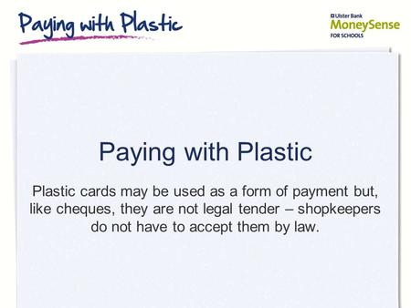 Paying with Plastic Plastic cards may be used as a form of payment but, like cheques, they are not legal tender – shopkeepers do not have to accept them.