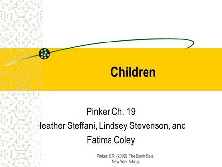 Pinker, S.R. (2002). The Blank Slate. New York: Viking. Children Pinker Ch. 19 Heather Steffani, Lindsey Stevenson, and Fatima Coley.