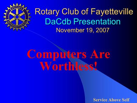 Rotary Club of Fayetteville DaCdb Presentation November 19, 2007 Rotary Club of Fayetteville DaCdb Presentation November 19, 2007 Computers Are Worthless!