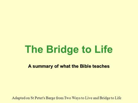 A summary of what the Bible teaches A summary of what the Bible teaches The Bridge to Life Adapted on St Peter's Barge from Two Ways to Live and Bridge.