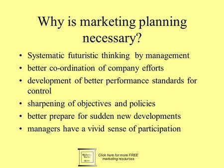 Why is marketing planning necessary? Systematic futuristic thinking by management better co-ordination of company efforts development of better performance.