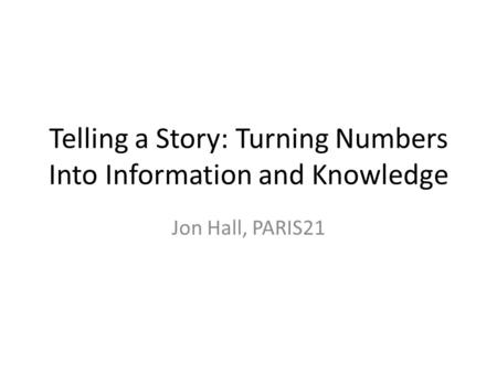Telling a Story: Turning Numbers Into Information and Knowledge Jon Hall, PARIS21.