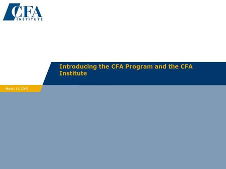 Introducing the CFA Program and the CFA Institute March 13, 2009.