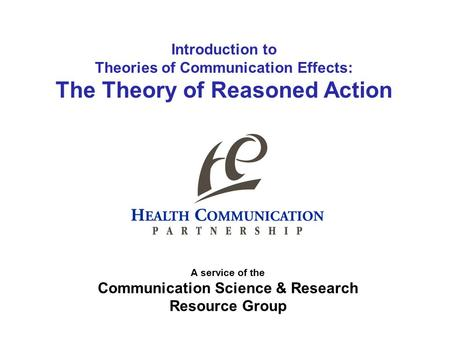 Introduction to Theories of Communication Effects: The Theory of Reasoned Action A service of the Communication Science & Research Resource Group.