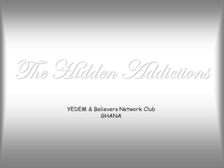 The Hidden Addictions YEDEM & Believers Network Club GHANA.