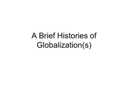A Brief Histories of Globalization(s). Objectives of the Lecturer To introduce four primary points of departure for study of globalisation and to assess.