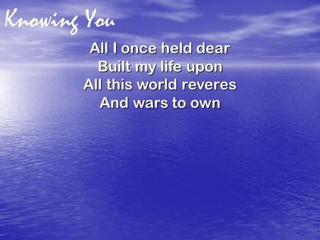 Knowing You All I once held dear Built my life upon All this world reveres And wars to own.