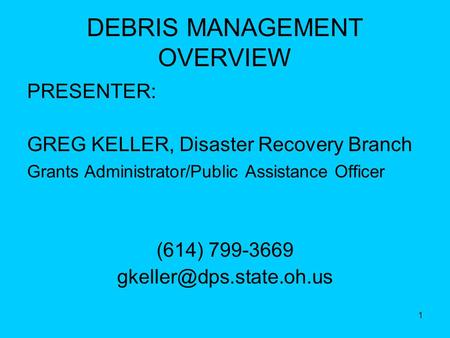 1 DEBRIS MANAGEMENT OVERVIEW PRESENTER: GREG KELLER, Disaster Recovery Branch Grants Administrator/Public Assistance Officer (614) 799-3669