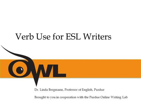 Dr. Linda Bergmann, Professor of English, Purdue Brought to you in cooperation with the Purdue Online Writing Lab Verb Use for ESL Writers.
