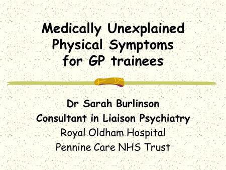 Medically Unexplained Physical Symptoms for GP trainees Dr Sarah Burlinson Consultant in Liaison Psychiatry Royal Oldham Hospital Pennine Care NHS Trust.
