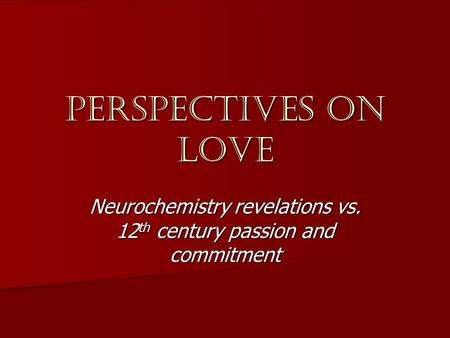 Perspectives on love Neurochemistry revelations vs. 12 th century passion and commitment.