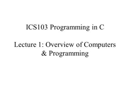 ICS103 Programming in C Lecture 1: Overview of Computers & Programming.
