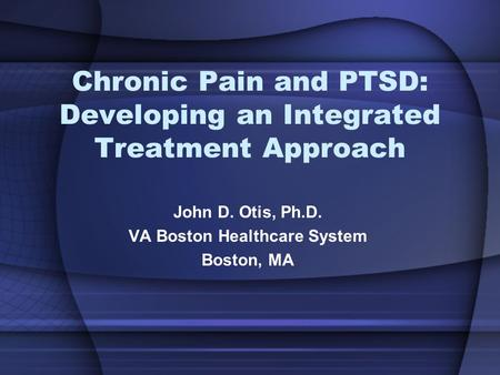 Chronic Pain and PTSD: Developing an Integrated Treatment Approach John D. Otis, Ph.D. VA Boston Healthcare System Boston, MA.