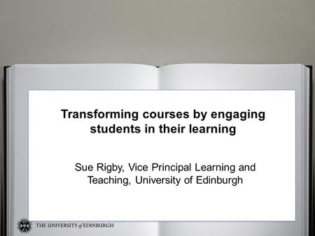 Sue Transforming courses by engaging students in their learning Sue Rigby, Vice Principal Learning and Teaching, University of Edinburgh.