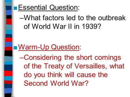 ■Essential Question: –What factors led to the outbreak of World War II in 1939? ■Warm-Up Question: –Considering the short comings of the Treaty of Versailles,