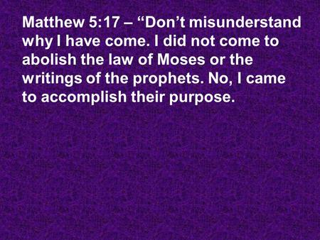 "Matthew 5:17 – ""Don't misunderstand why I have come. I did not come to abolish the law of Moses or the writings of the prophets. No, I came to accomplish."