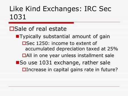 Like Kind Exchanges: IRC Sec 1031  Sale of real estate Typically substantial amount of gain  Sec 1250: income to extent of accumulated depreciation taxed.