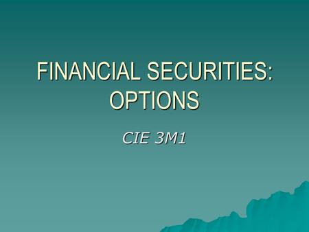 FINANCIAL SECURITIES: OPTIONS CIE 3M1. AGENDA  OPTIONS: What are they?  Why buy CALLS AND PUTS?  OPTIONS: Terminology  How options work.