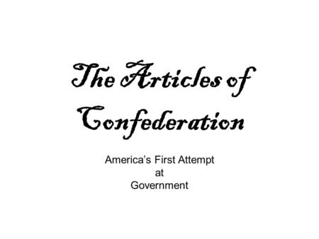 The Articles of Confederation America's First Attempt at Government.