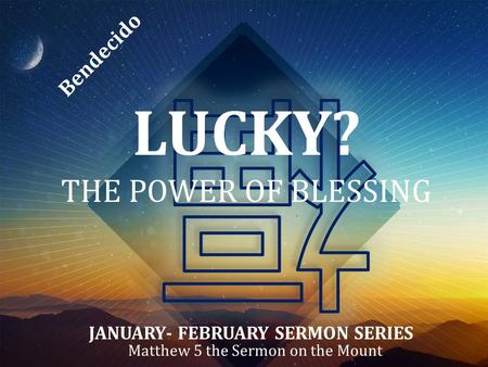 LUCKY? THE POWER OF BLESSING Matthew 5 the Sermon on the Mount JANUARY- FEBRUARY SERMON SERIES Bendecido.