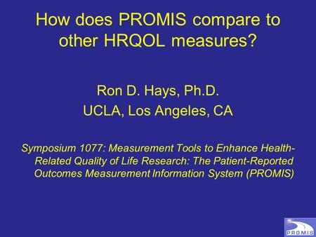 How does PROMIS compare to other HRQOL measures? Ron D. Hays, Ph.D. UCLA, Los Angeles, CA Symposium 1077: Measurement Tools to Enhance Health- Related.