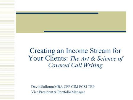 Creating an Income Stream for Your Clients: The Art & Science of Covered Call Writing David Salloum MBA CFP CIM FCSI TEP Vice President & Portfolio Manager.